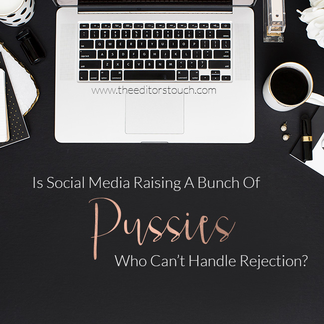 theeditorstouch.com | Is Social Media Raising A Bunch Of Pussies Who Can't Handle Rejection? | The Editor's Touch