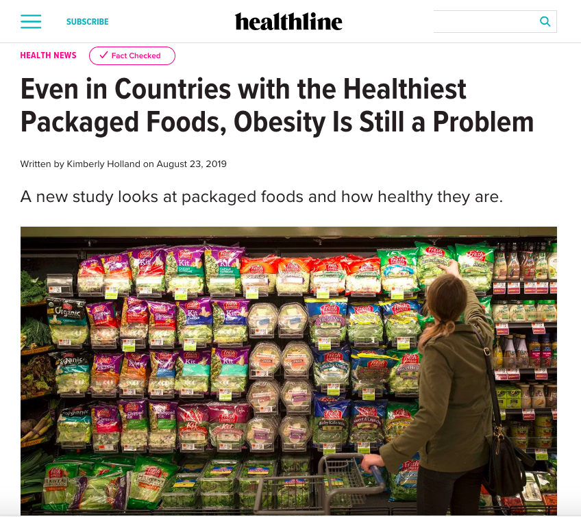 healthline   Even in Countries with the Healthiest Packaged Foods, Obesity Is Still a Problem  A new study looks at packaged foods and how healthy they are.   Aug 2019