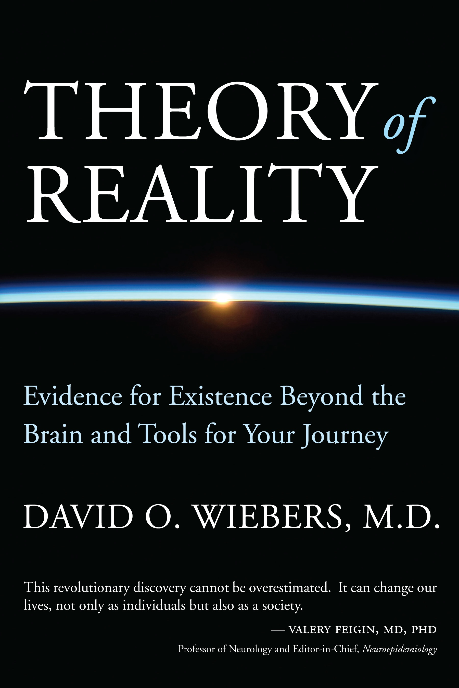 """""""This revolutionary discovery cannot be overestimated. It can change our lives, not only as individuals but also as a society. Dr. Wiebers makes a compelling case for applying the Theory of Reality to the ultimate understanding of ourselves, the purpose of our existence and our place in the universe. The underlying concepts are fully explained and proven using scientific rigor to scrutinize critical evidence in a way that has heretofore not been achieved.""""   -Valery Feigin, MD, PhD, Professor of Neurology and Editor-in-Chief, Neuroepidemiology   """"Theory of Reality is a stunning achievement – a masterful synthesis of neuroscience, physics and the new disciplines of frontier science, the findings of which all point to the primacy of consciousness. An intellectual tour de force, David Wiebers' book can and should fundamentally alter the scientific enterprise of the twenty-first century. One of Kuhn's scientific revolutions may well be in the offing.""""   -Kenneth Ring, Ph.D.  Emeritus Professor of Psychology, University of Connecticut."""