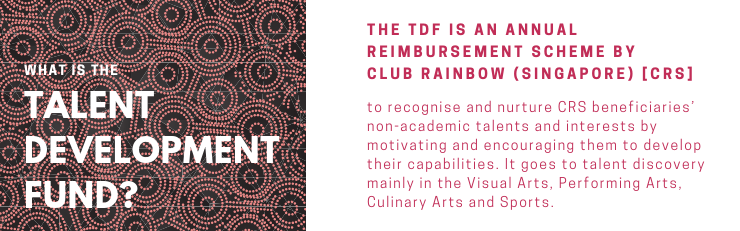 What is Talent Development Fund (TDF)_ The TDF is an annual reimbursement scheme by Club Rainbow Singapore (CRS) to recognise and nurture CRS beneficiaries' non-academic talents and interests by moti (2).png