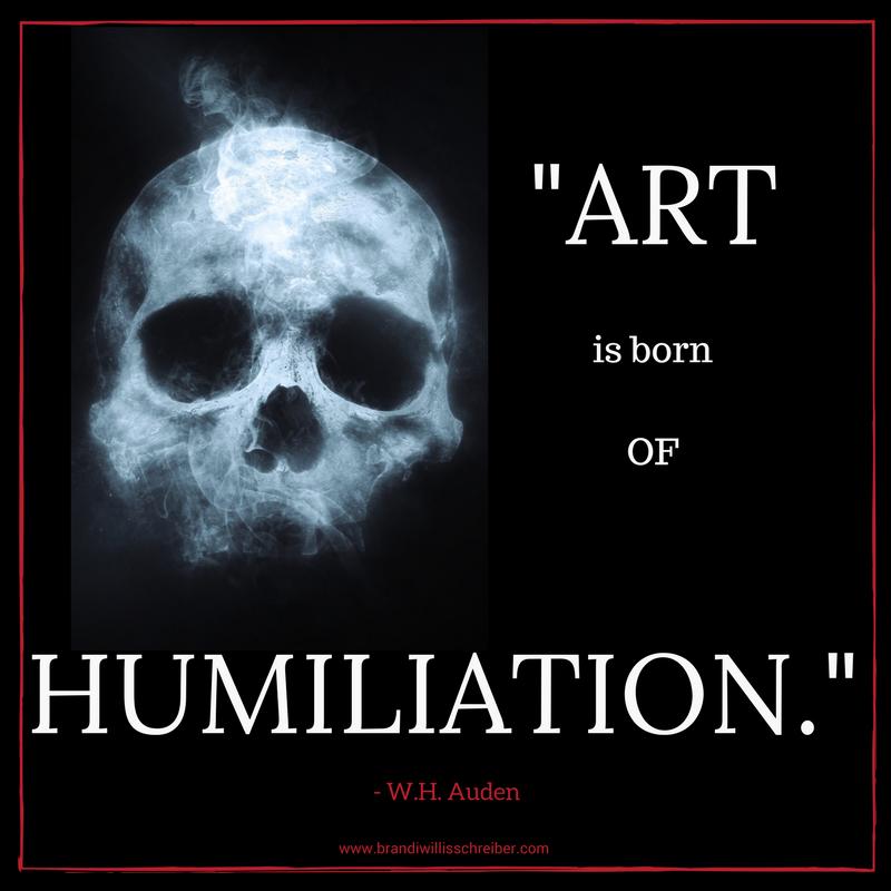 ART IS BORN OF HUMILIATION. - W.H. Auden