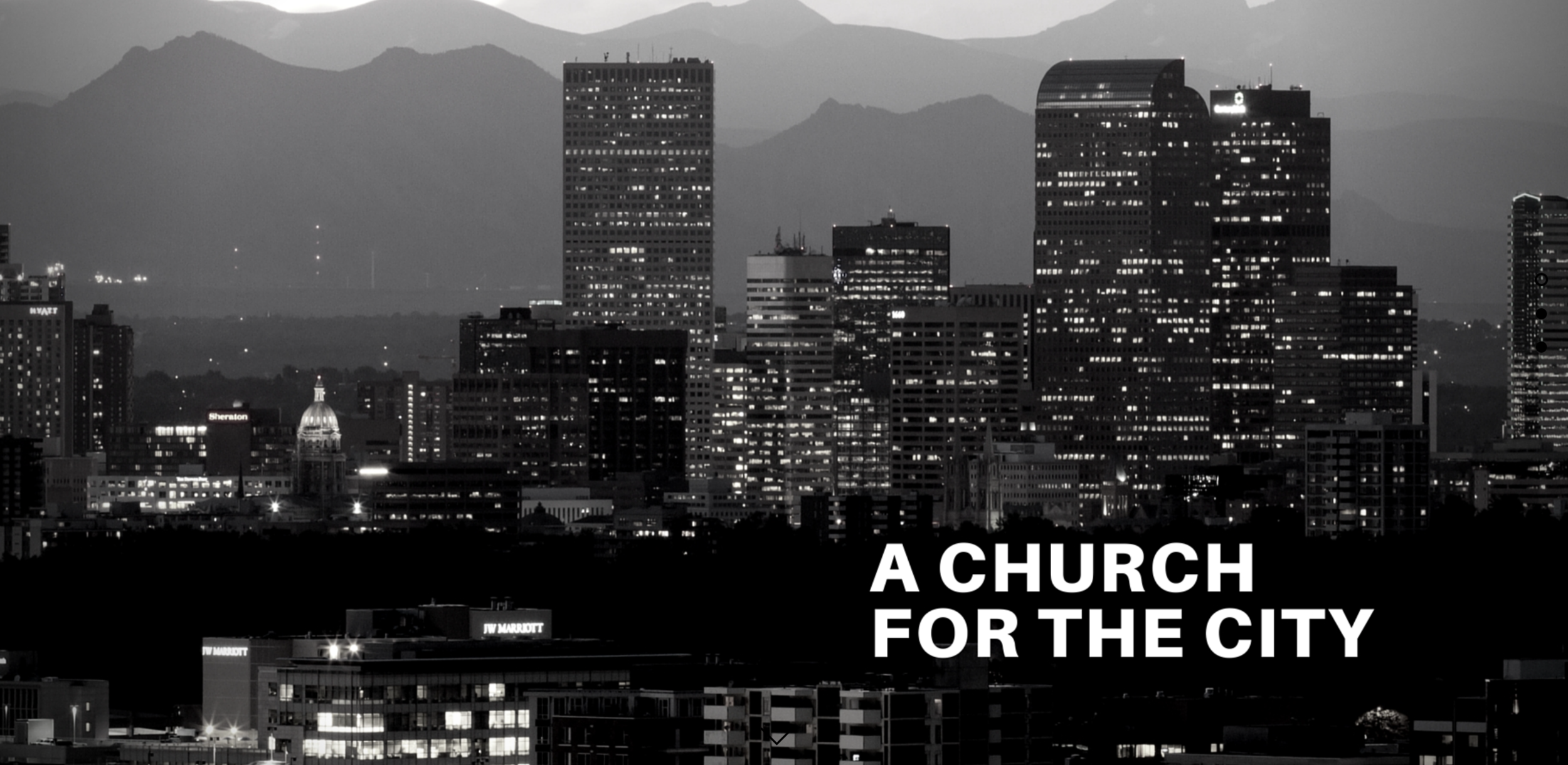 a church for the city - We see a city in urgent need of a great awakening. A city living in darkness but open to the hope and life found only in Jesus. We see a city with great potential and believe God is calling us to go boldly and proclaim the Good News to a people far from God.