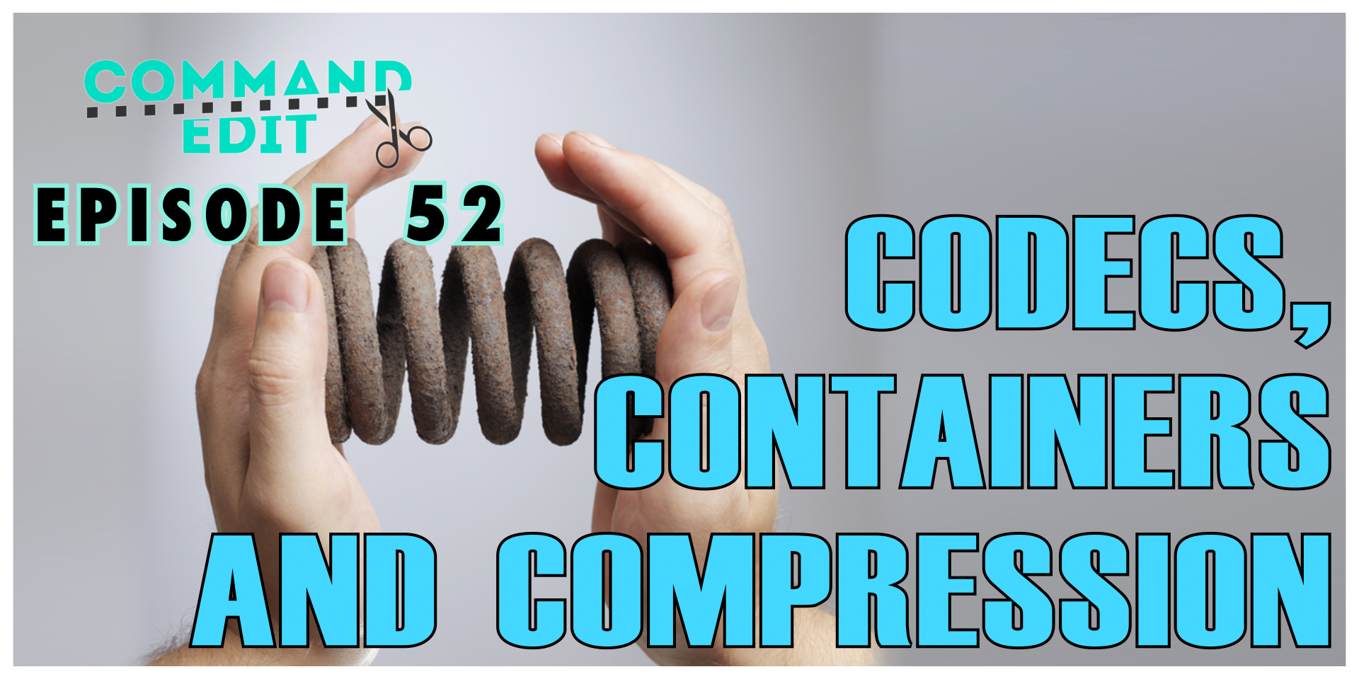 Episode 52 of Command Edit Podcast Codec Containers and Compression