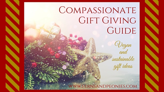 Compassionate gift giving guide - Vegan and sustainable gift ideas. By www.fernsandpeonies.com