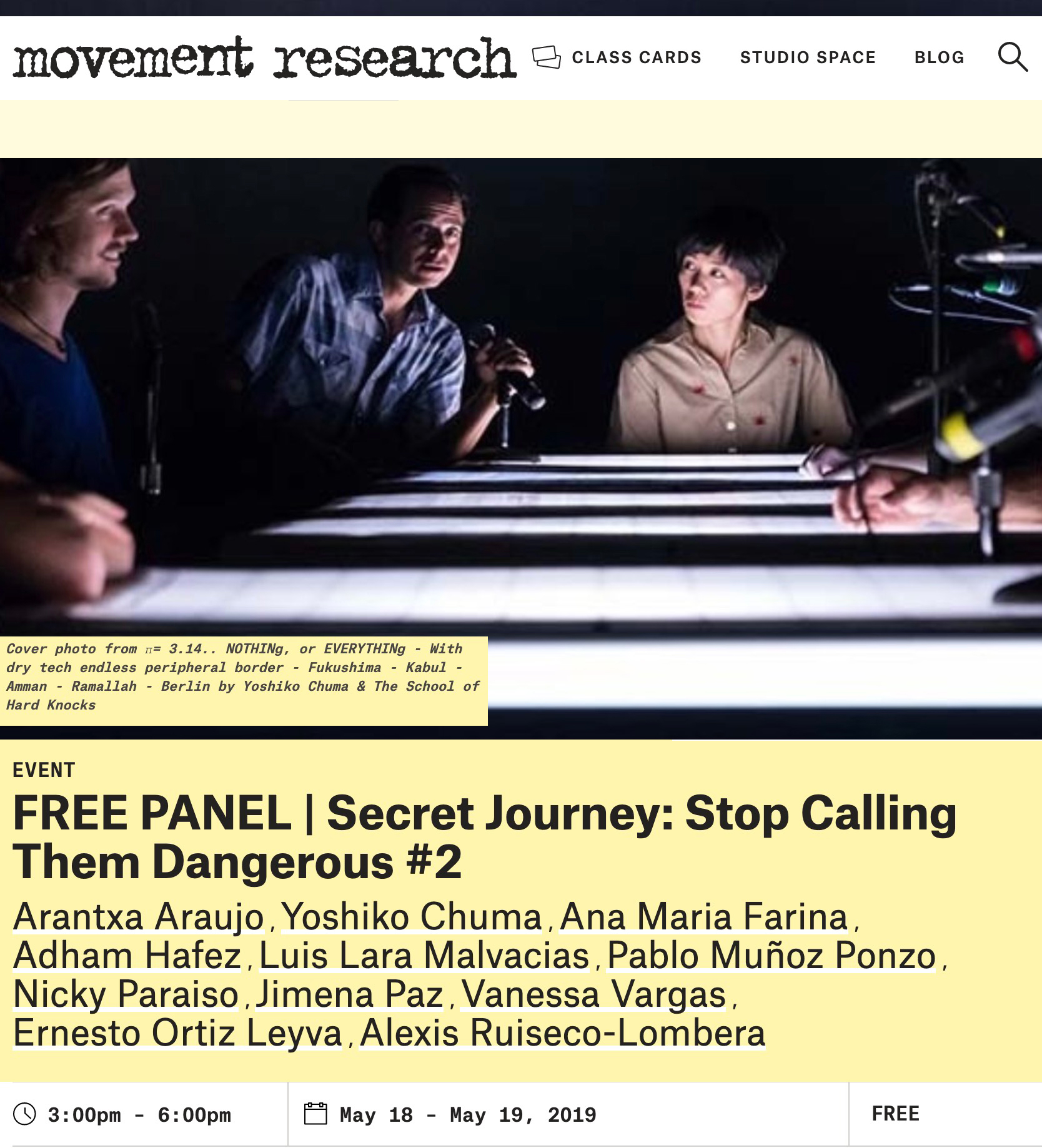 "FREE PANEL | Secret Journey: Stop Calling Them Dangerous #2Arantxa Araujo,Yoshiko Chuma,Ana Maria Farina,Adham Hafez,Luis Lara Malvacias,Pablo Muñoz Ponzo,Nicky Paraiso,Jimena Paz,Vanessa Vargas,Ernesto Ortiz Leyva,Alexis Ruiseco-Lombera - A Panel Symposium with long-table discussions over two days. The Panel Symposium includes conversations between Yoshiko Chuma (New York/Berlin/Japan), Adham Hafez (NYC/Berlin/Cairo) and dance artists from around the world. Secret Journey: ""Stop Calling Them Dangerous"