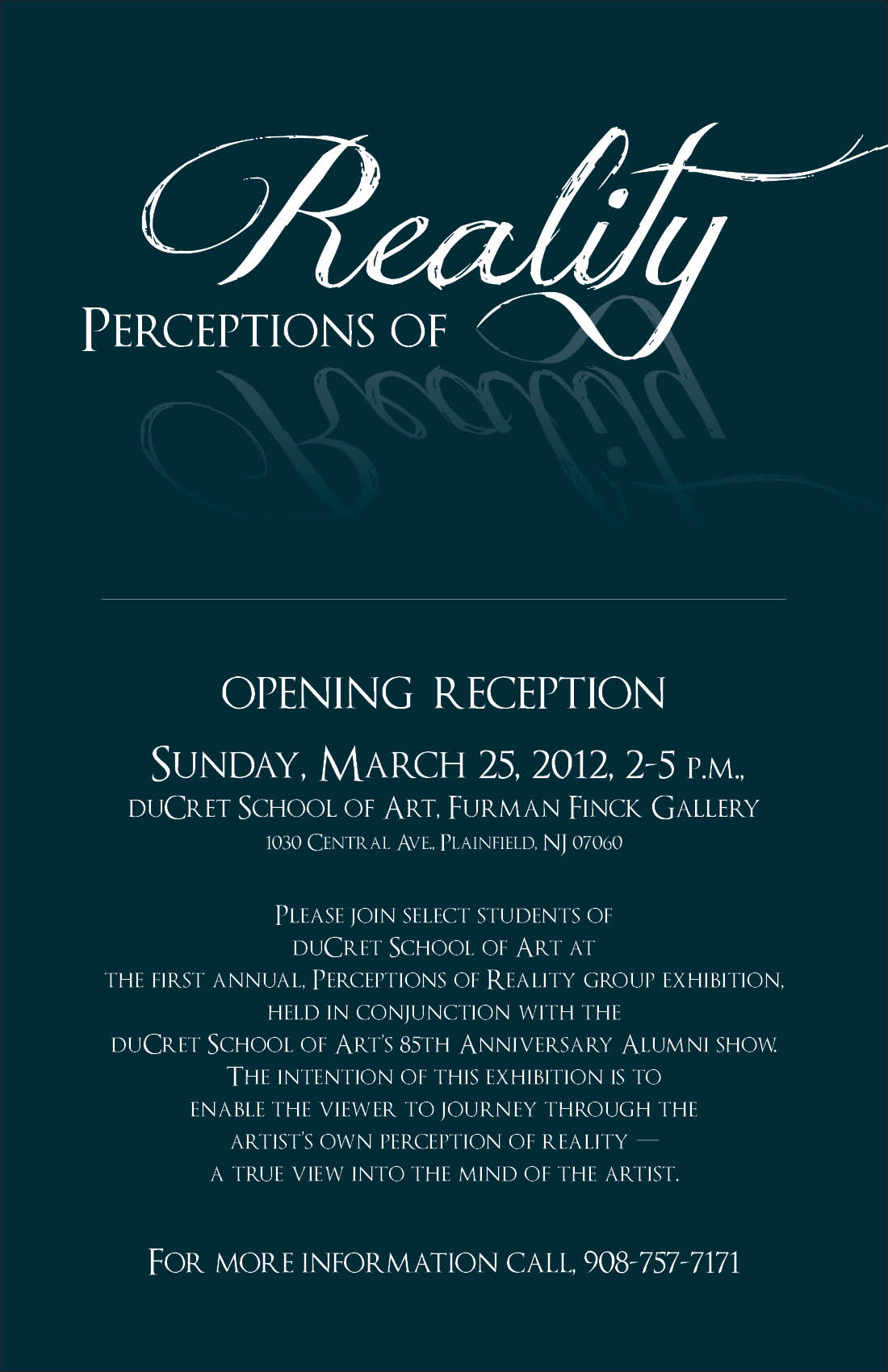 "Hello all!    Please come join my self and the students of duCret School of Art, next Sunday, at the opening reception of the first annual ""Perceptions of Reality"" exhibition. This exhibition is being held in conjunction with the duCret School of Art's ""85th Anniversary Alumni, Board & Faculty Art Show"".  The following are links to both events pages, if you wish to mark it on your calendar.    Perceptions of Reality     duCret 85th Anniversary Alumni, Board & Faculty Show"