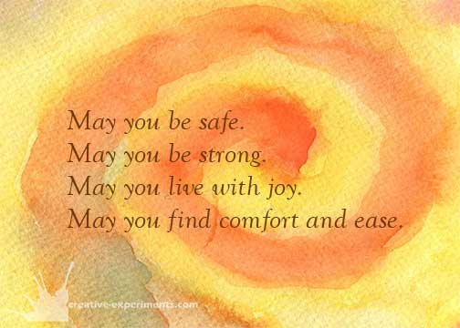 May you be safe. May you be strong. May you live with joy. May you find comfort and ease.