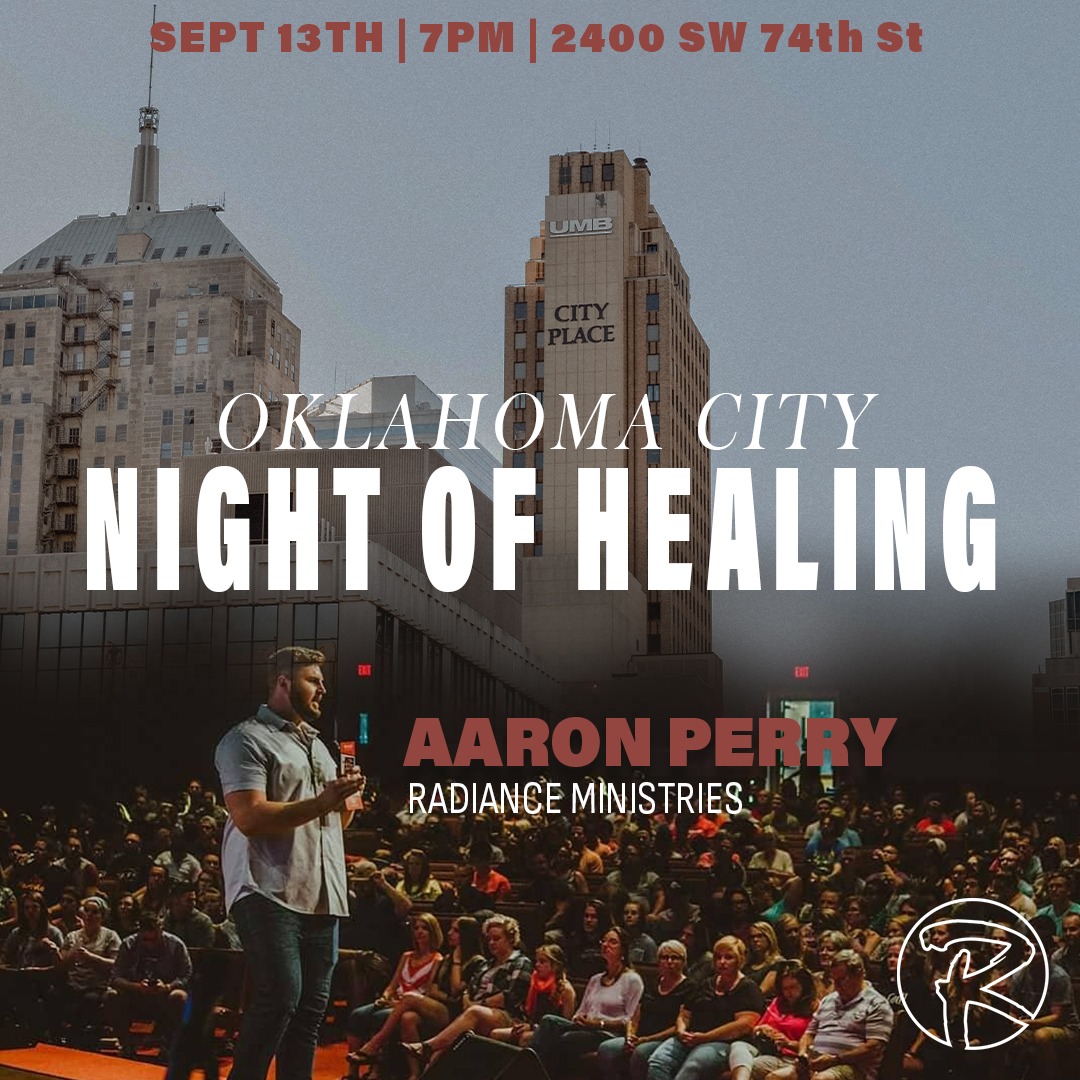 Night of Healing, OKC - Join us as we have an incredible night of worship, prayer, and healing. Marcellus Coleman will be leading worship for the night and Aaron Perry will be sharing a message. 2400 SW 74th St.Oklahoma City, OK 73159Friday, September 13th7:00pmRSVP at info@radianceminsitries.org