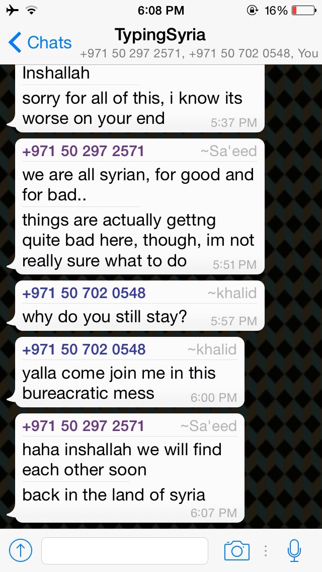4/3/15, 6:11:46 PM:All the way from Holland, Khaled questions Sa'eed, asking him why he hasn't left Syria yet. Despite his misfortune, Sa'eed still has hope that conflict will settle down.  - Age 17, United Arab Emirates