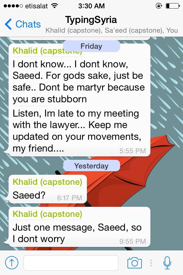 4/19/15, 3:48:20 AM: Its scary to know that we will die one day but living in a constant fear that next second could be your last moment is scarier than death itself. I had a mini heart attack when Saeed did not reply.   -Age 23, United Arab Emirates