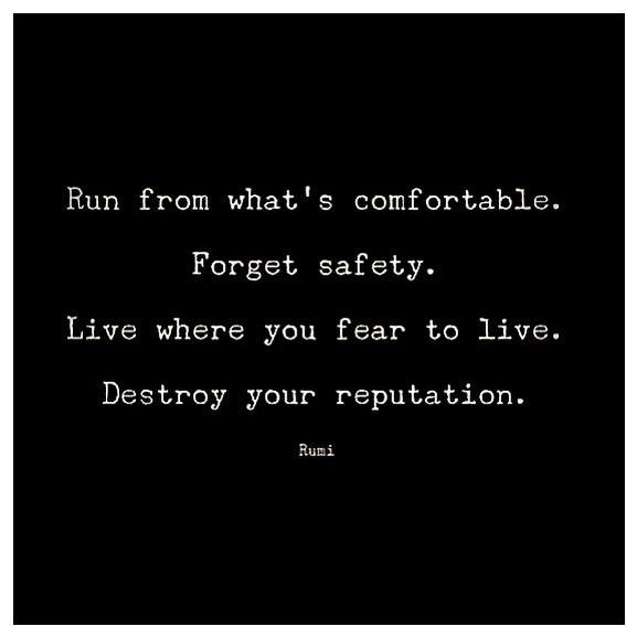 Destroy your reputation, dismantle your ego and rebuild it to be in harmony with what gives you life and not what keeps you in death.   Living in fear is a slow suicide. Freedom desires and requires you to have the courage to be passionately curious with what you desire.  #wild 