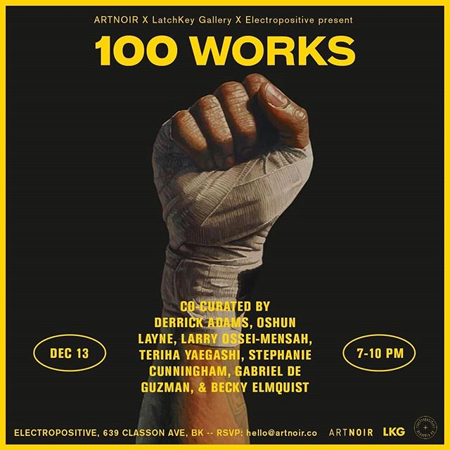 """100 Works"" - TONIGHT Only! . 👇🏿👇🏿👇🏿👇🏿👇🏿👇🏿👇🏿👇🏿👇🏿👇🏿 RSVP - hello@artnoir.co . . Thurs., Dec. 13 at 7:00 p.m. ELECTROPOSITIVE 639 Classon Avenue Brooklyn, NY, 11238 .  ARTNOIR, LatchKey Gallery and E+ present 100 WORKS,  a salon-style show featuring works by emerging and established artists. (Swipe ➡️) . . Co-curated by artist Derrick Adams, Oshun Layne, Larry Ossei-Mensah, Teriha Yaegashi, Stephanie Cunningham, Gabriel De Guzman, and Becky Elmquist, this show brings together influencers, artists, and innovators. . . @ARTNOIRco is a non-profit and global collective of culturalists who design experiences aimed to engage this generation's dynamic and diverse creative community. LatchKey Gallery is a nomadic contemporary art gallery that looks to re-imagine the brick and mortar via intimately curated exhibitions, salon series and events by partnering with various spaces around NYC. . . Participating artists - Karen Revis , Carlos Jesus Martinez-Dominguez, Curtis Talwst Santiago, Dianne Smith, Jonathan Batista, Kimberly Becoat, Nicky Enright, Kate Fauvell, Beatrice Glow, Harris Johnson, Jodie Lyn-Kee Chow, Jennifer Mack-Watkins, Glendalys Medina, Mario Moore, Shervone Neckles, Shani Peters, Tariku Shiferaw, Allie Wilkinson , Baseera Khan, Charlie Rubin , Francisco Donoso, Kate Fauvell, Jonathan Gardenhire, Nichole Washington, Dennis Redmoon Darkeem, Elan Cadiz-Ferguson, Akwetey Orraca-Tetteh, Jojo Abot, Jamel Robinson, Paul Anthony Smith, Tim Okamura, Stan Squirewell, Michael Paul Britto, Taha Clayton, Oasa DuVerney, Roderick Hampton, Denae Howard, Sara Jimenez, Eto Otitigbe , Maira Senise, Paul Smith, Margot Spindelman, Kwesi Abbensetts, Musa Hixson, Parris Jaru, Stephanie Lindquist , Valerie Piraino, , Marvin Toure, Tunji Adeniyi-Jones, Alteronce Gumby, Arcmanoro Niles, Pepe Coronado, Cey Adams, Ify Chiejina, Pamela Council, Dominique Duroseau, Vaughn Spann, Ashley Simone McKenzie, Suprina Kenney, Sami Alderazi, Walter Cruz  #ARTNOIR #100works . 👇🏿👇🏿👇🏿👇🏿👇🏿👇🏿👇🏿👇🏿👇🏿👇🏿 RSVP - hello@artnoir.co ."