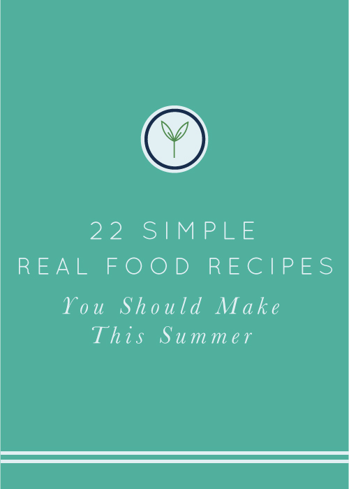 Simple, real food recipes you should make this summer.