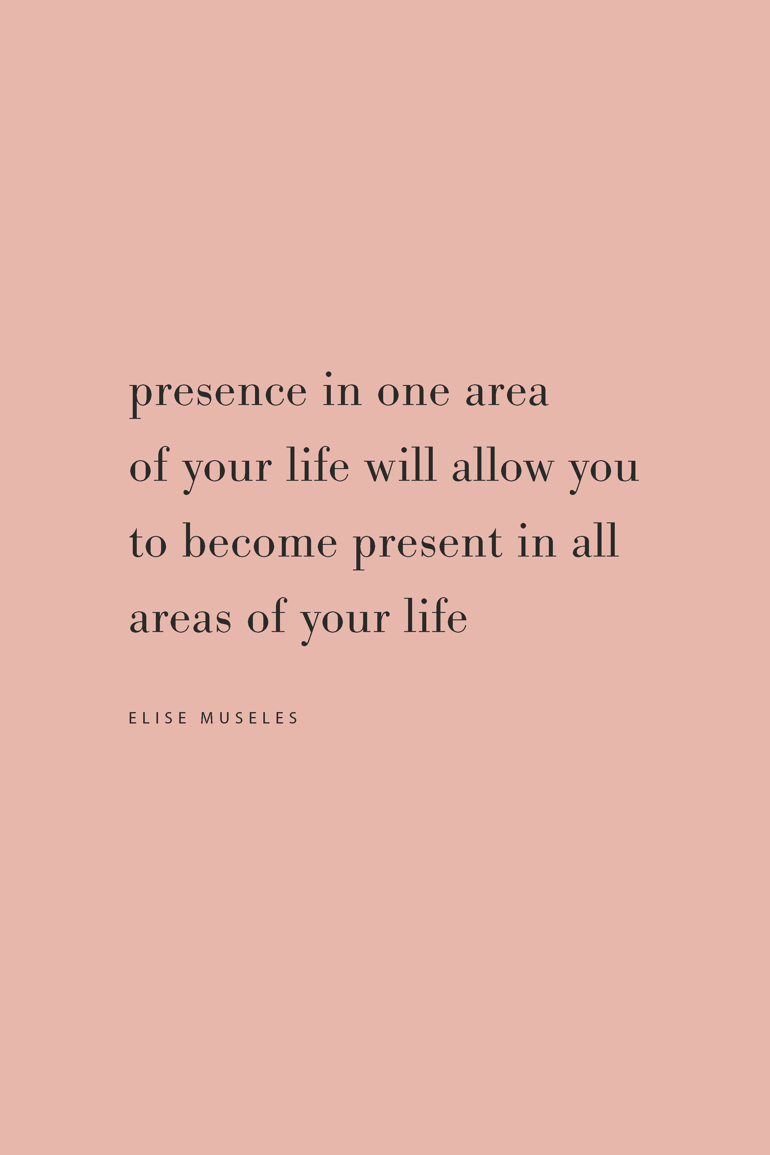 Quote from Elise Museles. Become present in your life, from the Feel Good Effect Podcast. #feelgoodeffectpodcast #podcast #quotes #presence #mindfulness