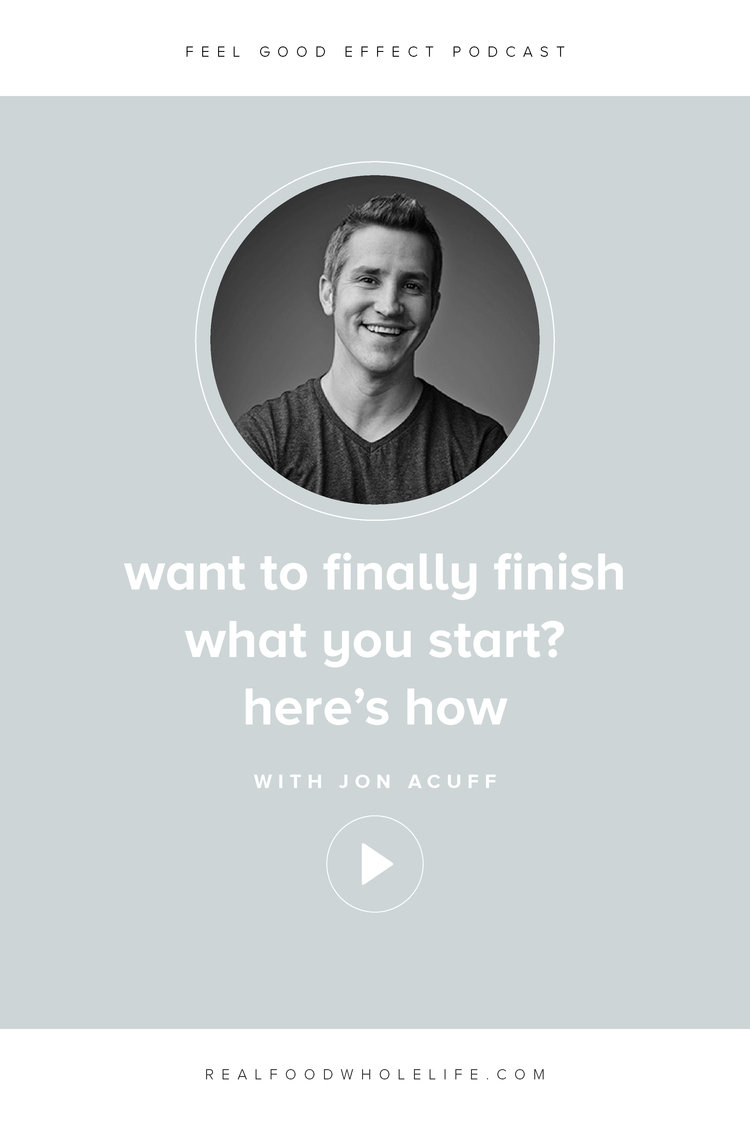 How to finally finish what you start, with Jon Acuff on the Feel Good Effect Podcast. #realfoodwholelife #feelgoodeffect #podcast #perfectionism #productivity