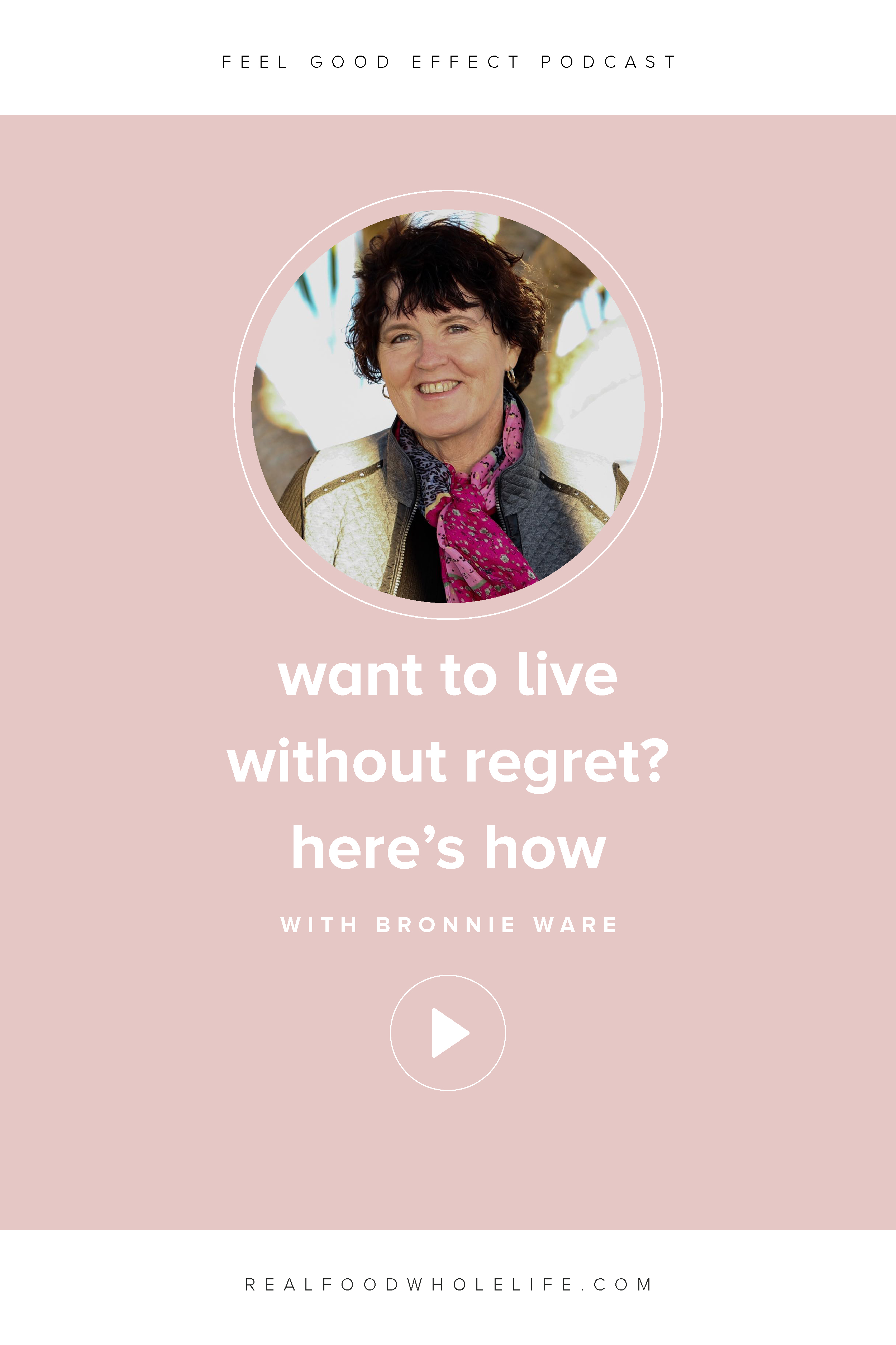 How to live without regret with Bronnie Ware on the Feel Good Effect Podcast. #realfoodwholelife #feelgoodeffect #purpose #wholelife #passion