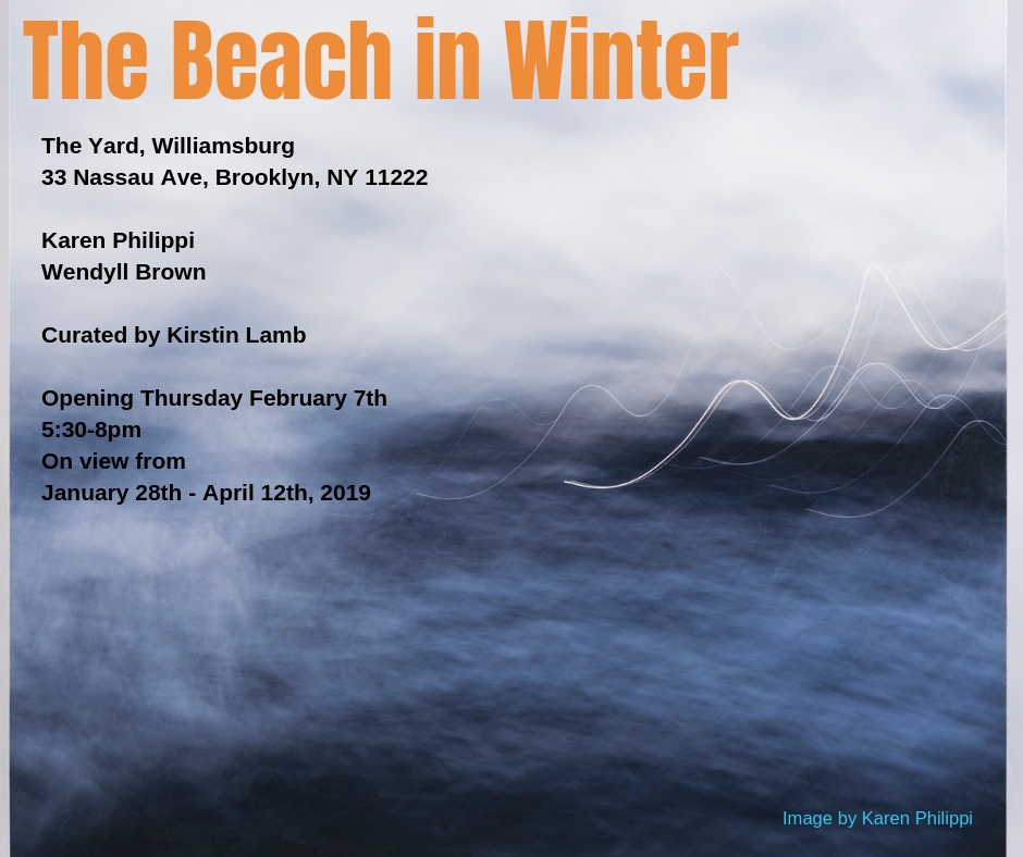 The Beach in Winter - The Yard, Williamsburg33 Nassau AveBrooklyn, NY 11222Curated by Kirstin LambOpening Thursday February 7th 5:30-8pmOn view 9am-4:30pm (M-F) and by appointment / January 28th - May 10th, 2019A two person show of RI artists Karen Philippi and Wendyll Brown, both artists working with the coastline in New England.
