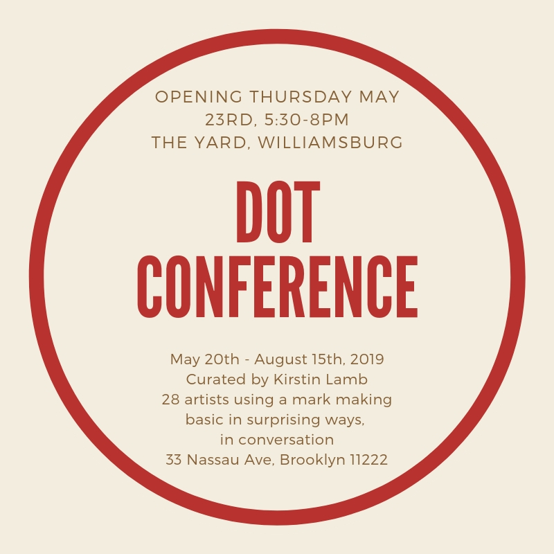 DOT CONFERENCE - Opening Thursday May 23rd, 5:30-8pmThe Yard, Williamsburg33 Nassau AveBrooklyn, NY 11222Curated by Kirstin LambOn view 9am-4:30pm (M-F) and by appointment / May 20th - August 15th, 2019