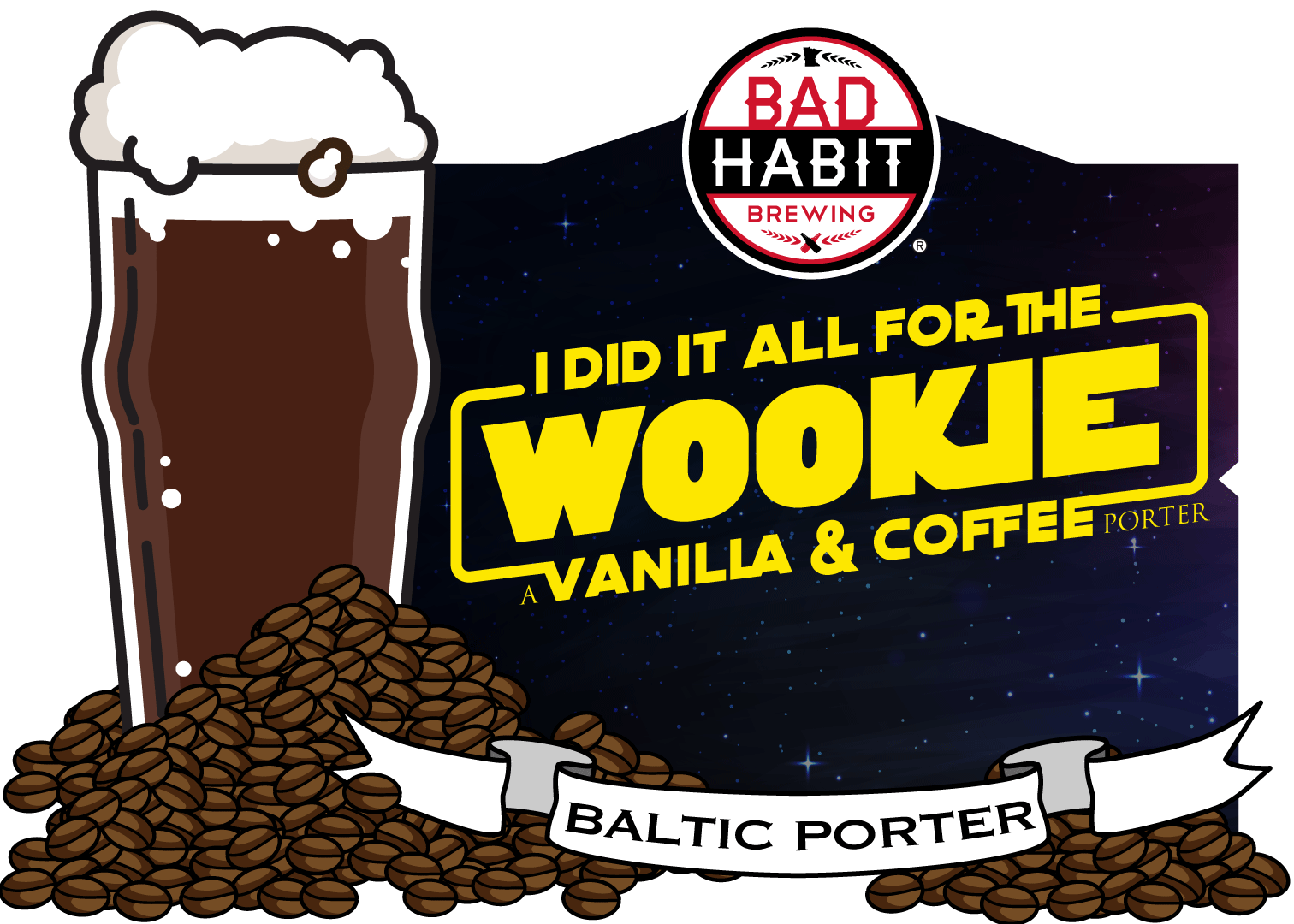 I DID IT ALL FOR THE WOOKIE - A Vanilla & Coffee Infused Porter | 8% ABVThis beer is a big, dark, powerful beast. We started with our Baltic Porter and infused it with Vanilla and Cold Press Coffee. It's 8% abv and Wookies have been known to pull peoples arms out of their sockets.