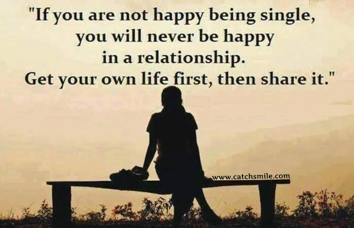 If-You-are-Not-Happy-Being-Single-You-Will-Never-Be-Happy-In-A-Relationship-Get-Your-Own-Life-First-Then-Share-It.jpg