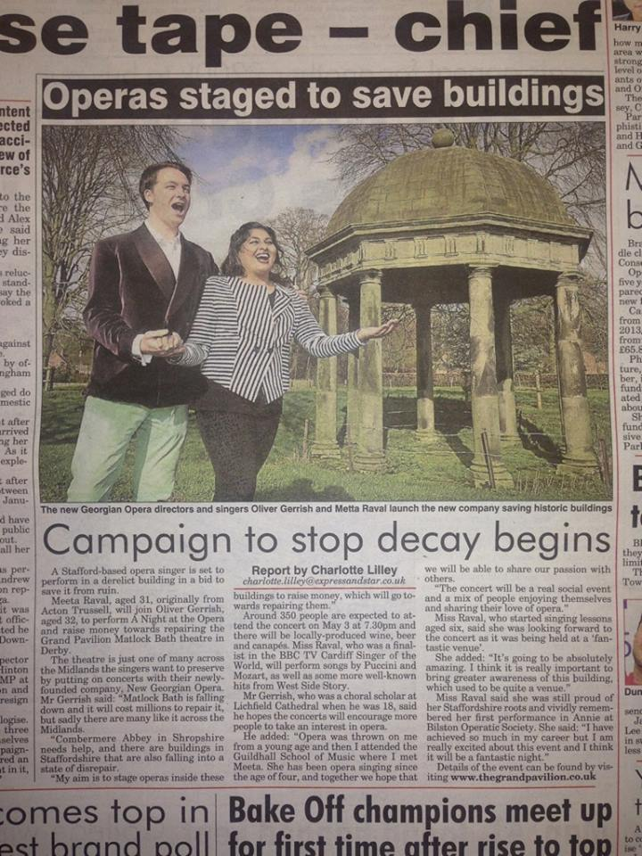 """Express & Star,Thursday 6th March 2014     """"Campaign to stop decay begins""""    Report by Charlotte Lilley    """"A Stafford-based opera singer is set to perform in a derelict building in a bid to save it from ruin. Meeta Raval, aged 31, orginally from Acton Trussell, will join Oliver Gerrish, aged 32, to perferm A Night at the Opera and raise money towards repairing the Grand Pavilion Matlock Bath theatre in Derby.    The theatre is just one of many across the Midlands the singers want to preserve by putting on concerts with their newly founded company, New Georgian Opera...."""""""