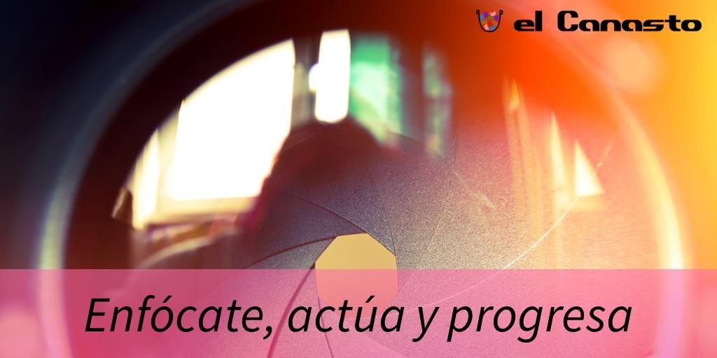 Enfócate, actúa y progresa