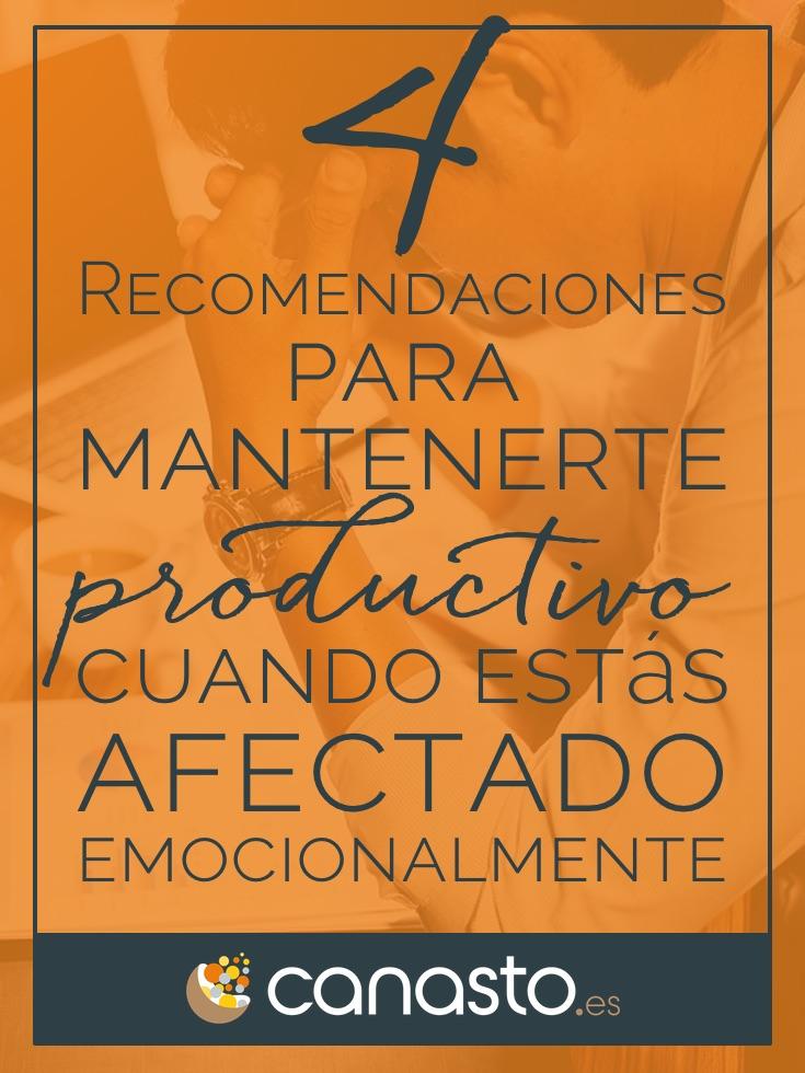 4 Recomendaciones para mantenerte productivo cuando estás afectado emocionalmente