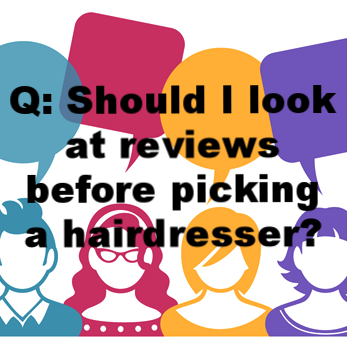 Q: Should I look at reviews before picking a hairdresser?