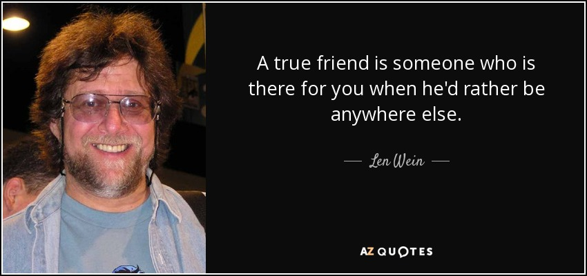 quote-a-true-friend-is-someone-who-is-there-for-you-when-he-d-rather-be-anywhere-else-len-wein-30-99-28.jpg