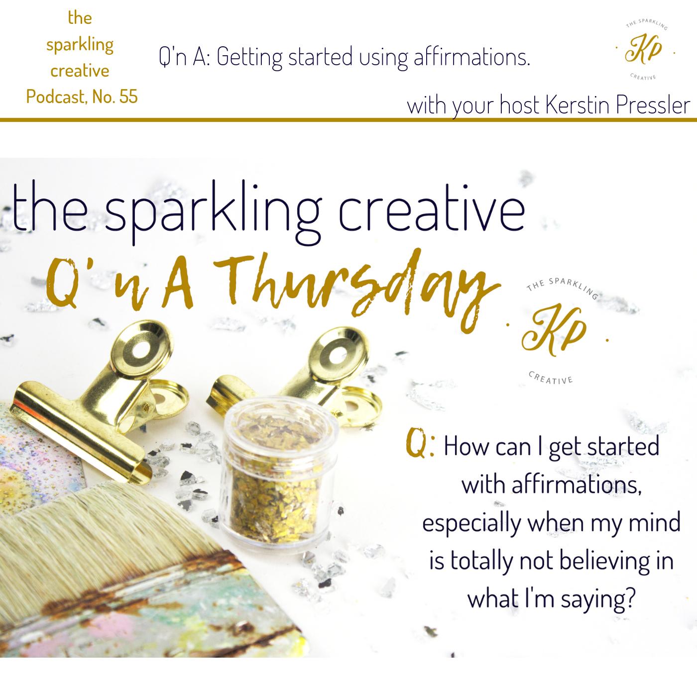 the sparkling creative podcast,  Episode 55: Q'n A: Getting started using affirmations. www.kerstinpressler.com/blog-2/episode55