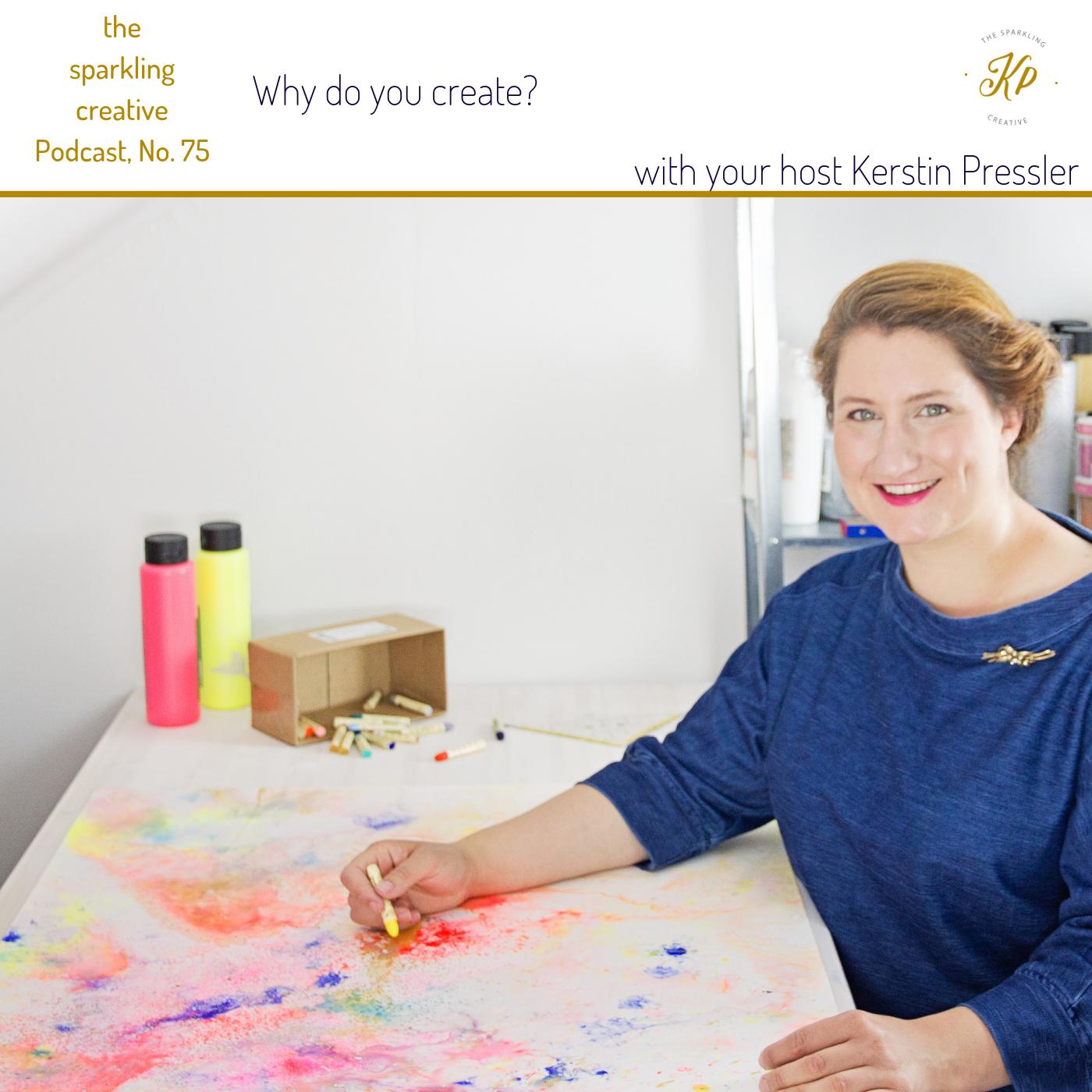 the sparkling creative Podcast, Episode 75: Why do you create?, www.kerstinpressler.com/blog-2/episode75
