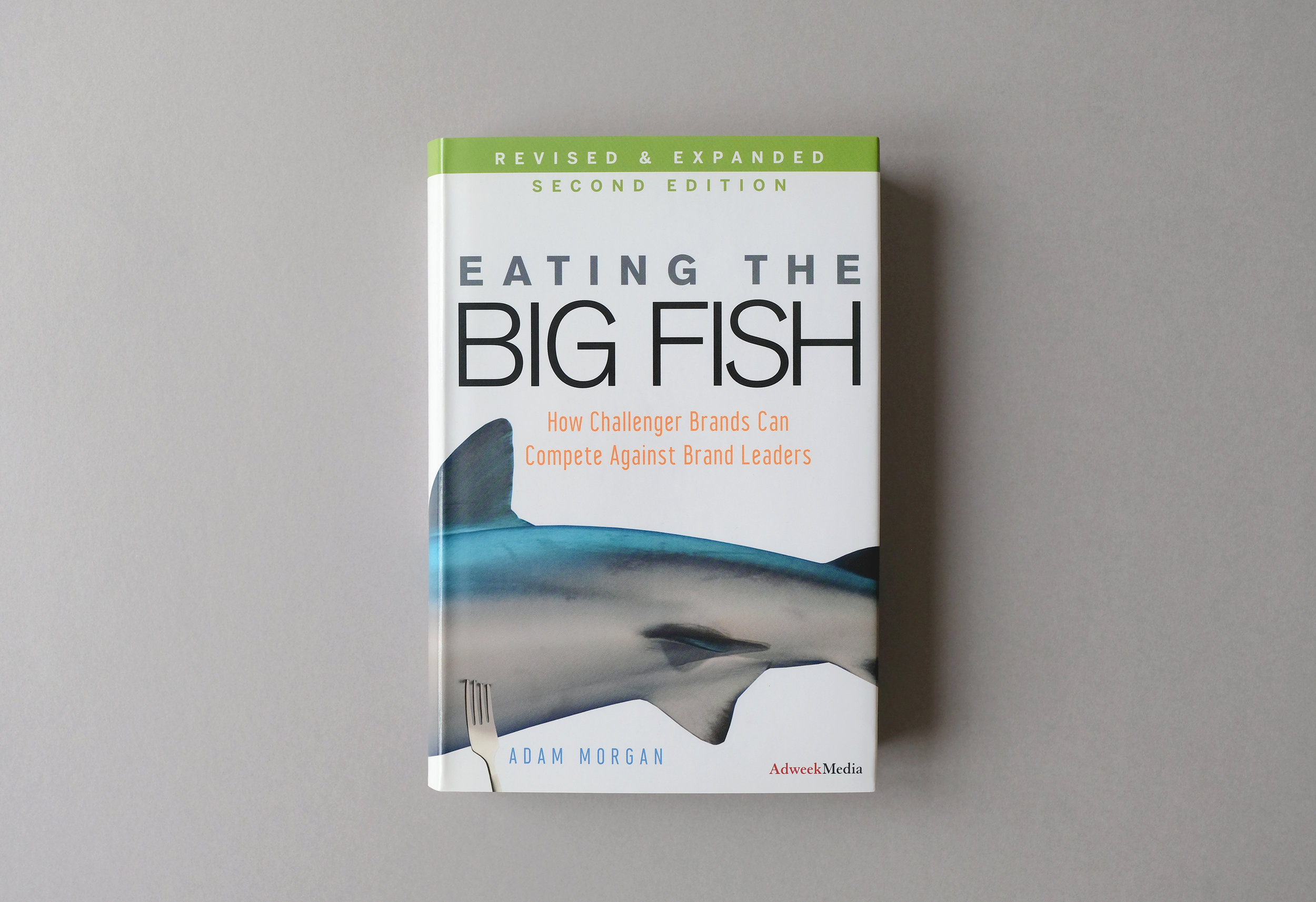 Eating the Big Fish: How challenger brands can compete against brand leaders. By Adam Morgan.