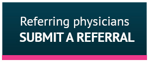 Reffering physicians: Submit a referral