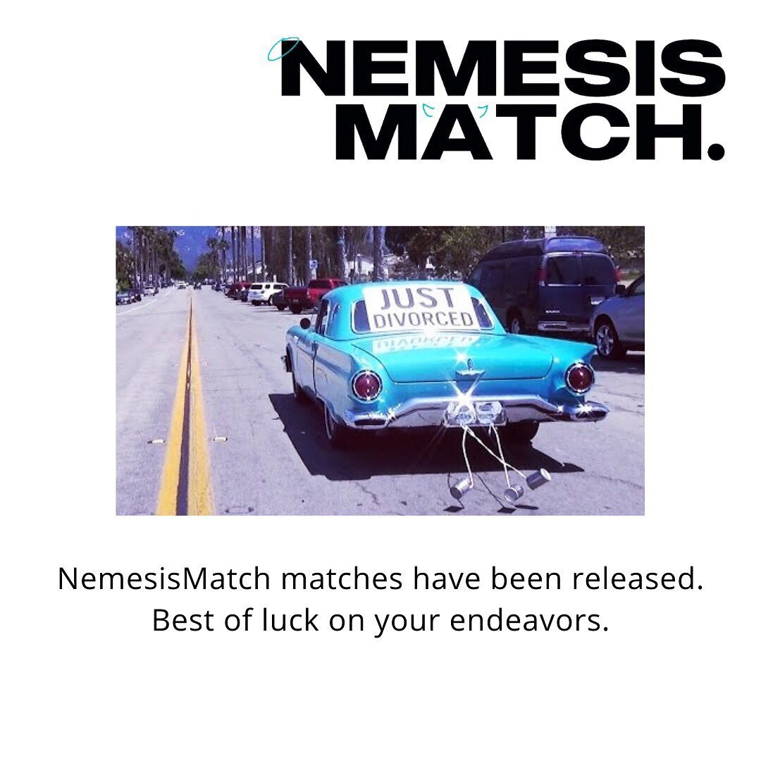 NemesisMatch has been released. We wish you all the best. If you get married💍, tag us in the pics and invite us to the wedding (we expect excellent goodie bags). If you have another good story, tag us in the pics and invite us to the duel if there is one. 😈😈😈😇😇😇 IF YOU HAVE NOT RECEIVED YOUR MATCH: This is part of Columbia's email server's war on comedy. It will likely be in your email digest, which people typically receive in the wee hours of the morning. If you do not see it there or in your spam (because lets be real, we are trash), please shoot us tomorrow an email at thenemesismatch@gmail.com