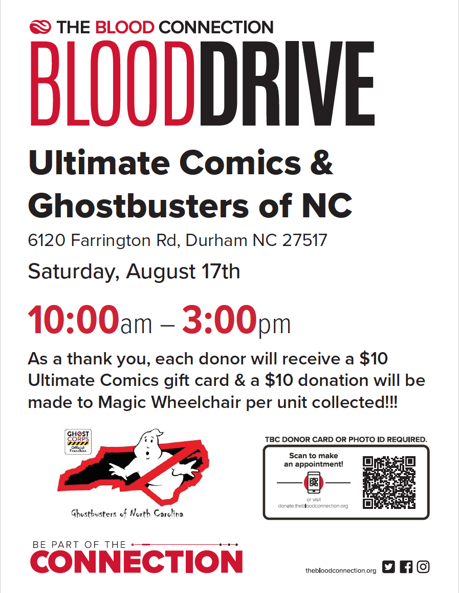 The Blood Connection Blood Drive. Ultimate Comics and Ghostbusters of NC 6120 Farrington Road, Durham, NC 27517  Saturday August 17th 10:00 am - 3:00 pm    As a thank you, each donor will receive a $10 Ultimate Comics gift card & a $10 donation will be made to MAGIC WHEELCHAIR per unit collected!  TBC donor card or photo ID required. Scan QR code to make an appointment or visit donate.thebloodconnection.org  Ghost Corps official Franchise Ghost Busters of North Carolina  BE PART OF THE CONNECTION!