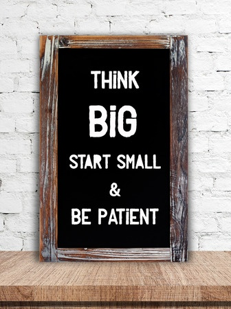 Think big start small and be patient