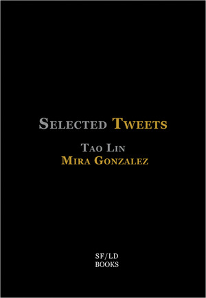 Selected Tweets , by Mira Gonzalez and Tao Lin. Published by Short Flight/Long Drive Books.