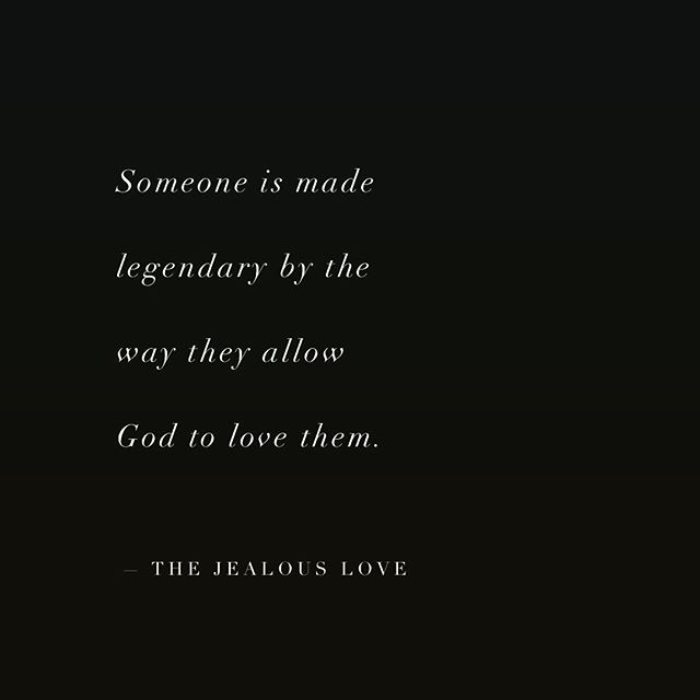 Someone is made legendary by the way they allow God to love them.