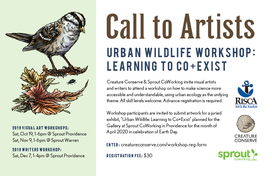 In Rhode Island: Urban Wildlife - Creature Conserve and Sprout Coworking invite visual artists and writers to attend a workshop on how to make science more accessible and understandable, using urban ecology as the unifying theme. All skill levels. Advance registration is required ($30.) Oct 19 and Nov 9 for visual artists, for writers Dec 7, 2019. Click here for more information and to register.