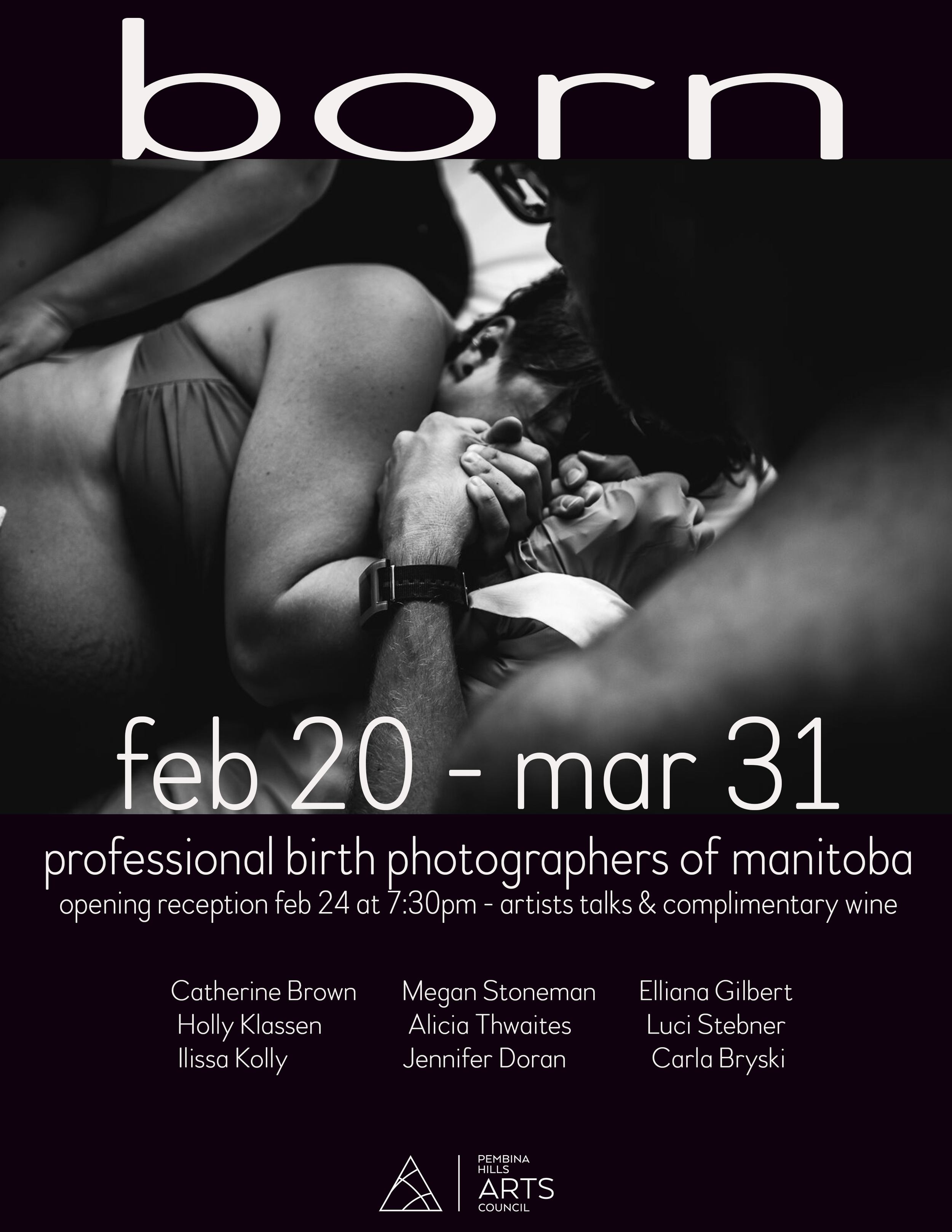 │ BORN │ - A Photographic Celebration of Birth in Manitoba - Manitoba photographers come together to showcase the beauty of birth in our provinceBeing born is one thing that every human on our planet has in common. As both mothers ourselves, as well as professional photographers, we have joined forces to celebrate the beauty and strength that is the welcoming of new life. We are fueled by our desire to normalize birth in a society that tends to hush open discussions surrounding it. With our art and imagery we hope to showcase the indescribable beauty that occurs where all of our journeys begin; birth.Being held at the Pembina Hills Art Council located at 352 Stephen Street in Morden MB, │BORN│ will run from February 20th through March 30th 2018. The opening reception will take place on Saturday February 24th at 7:30pm, with an artist talk at approx. 8:00pm. We are honoured to invite you to join us in celebrating this unique and powerful exhibit.It is an honour and a privilege every time we are trusted to enter into a family's birth space to document their transition into parenthood (or parenthood again). We are now humbled to be able to share some of these incredible moments with all of you.