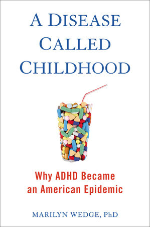 Ideas Books. Marilyn Wedge: A Disease Called Childhood, Why ADHD Became an American Epidemic