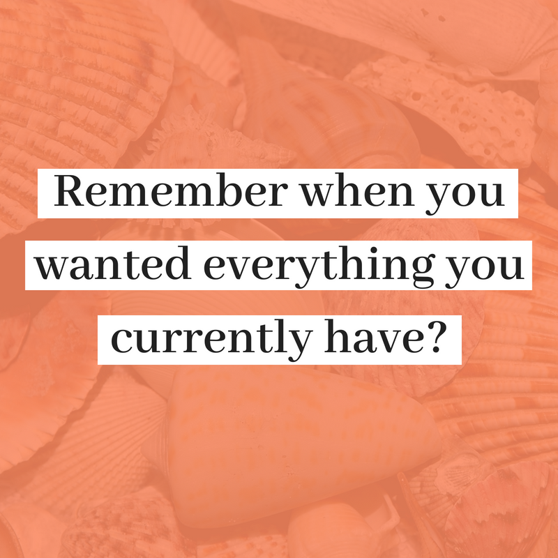 remember when you wanted everything you currently have