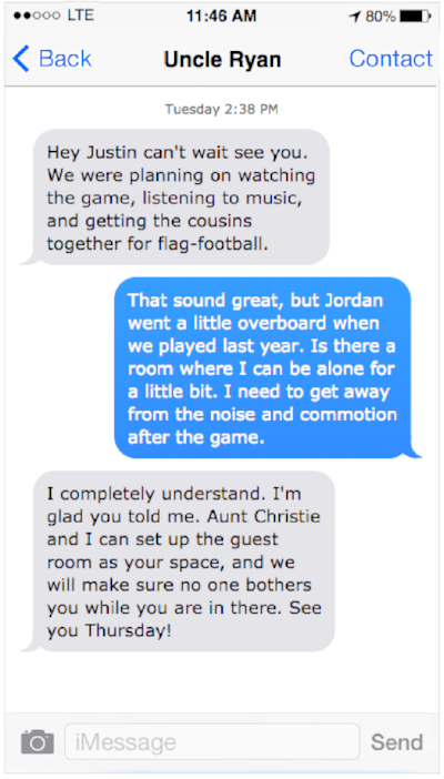 """[Image Description: Graphic image of iPhone text messages from """"Uncle Ryan"""". """"Hey Justin, can't wait to see you. We were planning on watching the game, listening to music, and getting the cousins together for flag-football."""" """"That sounds great, but Jordan went a little overboard when we played last year. Is there a room where I can be alone for a little bit. I need to get away from the noise and commotion after the game."""" """"I completely understand. I'm glad you told me. Aunt Christie and I set up the guest room as your space and we will make sure no one bothers you while you are in there. See you Thursday!""""]"""