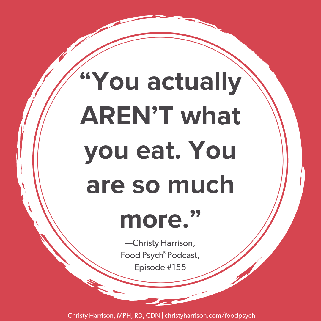 You actually AREN'T what you eat. You are so much more. —Christy Harrison, Food Psych Podcast, episode #155