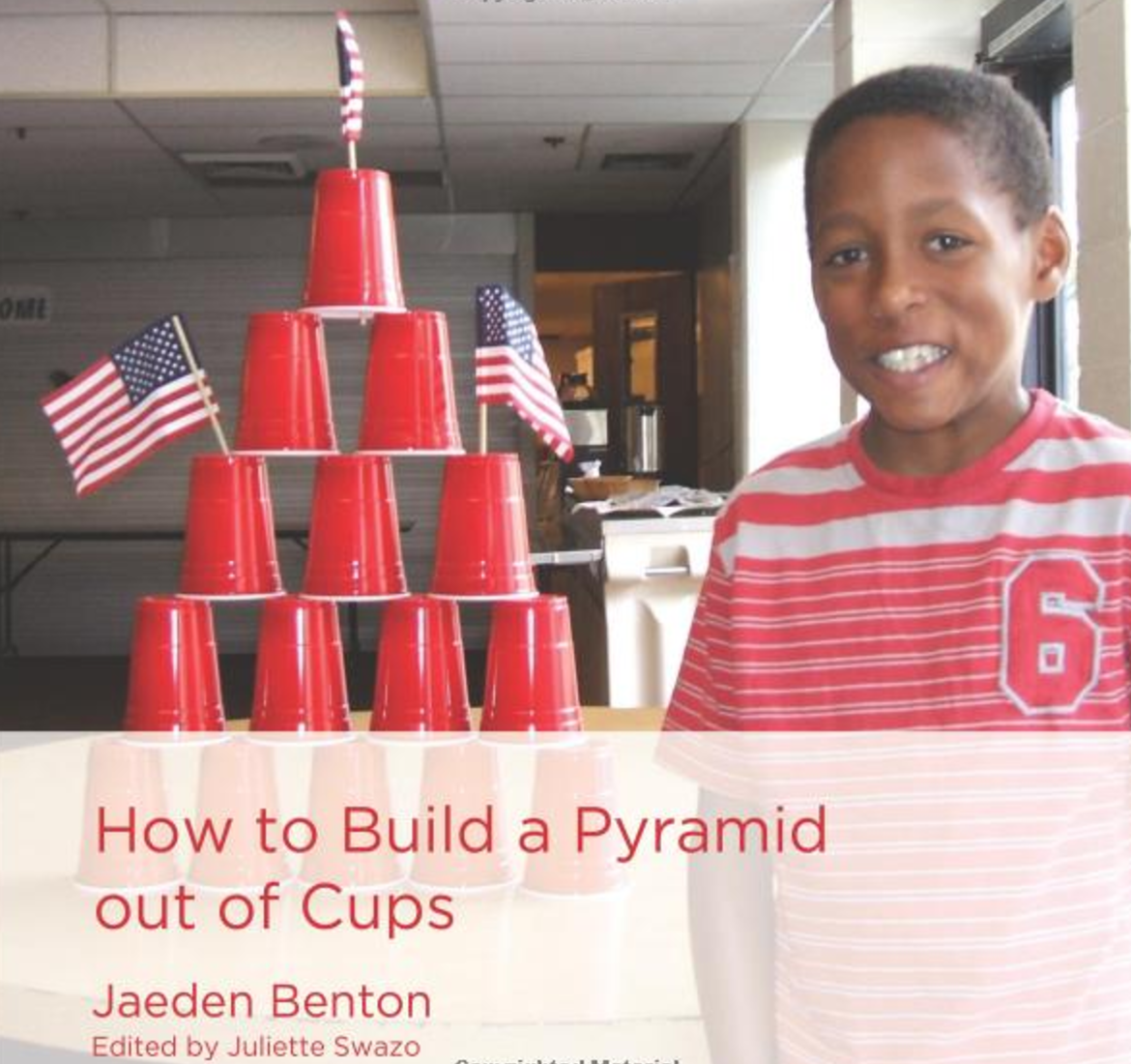 How to Build a Pyramid Out of Cups   Jaeden Benton provides instruction on How to Build a Pyramid out of Cups. He carefully takes the beginning reader through the steps, drawing attention to ordinal numbers.   Buy this Book.