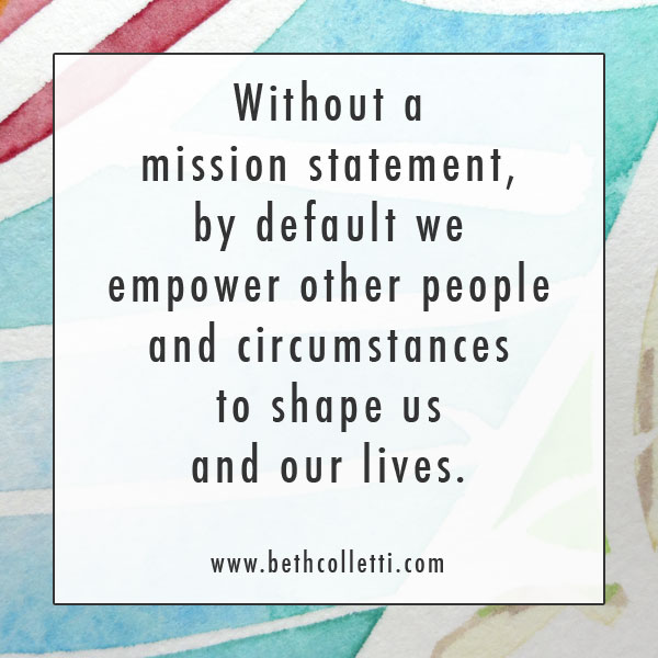 Without a mission statement, by default we empower other people and circumstances to shape us and our lives.