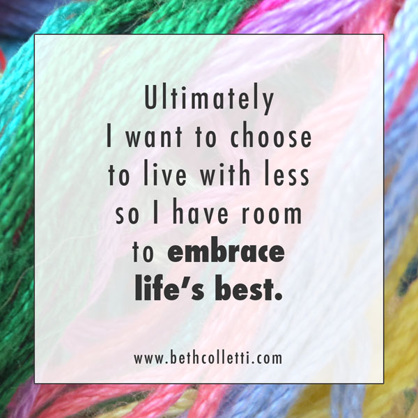 Ultimately I want to choose to live with less so I have room to embrace life's best.