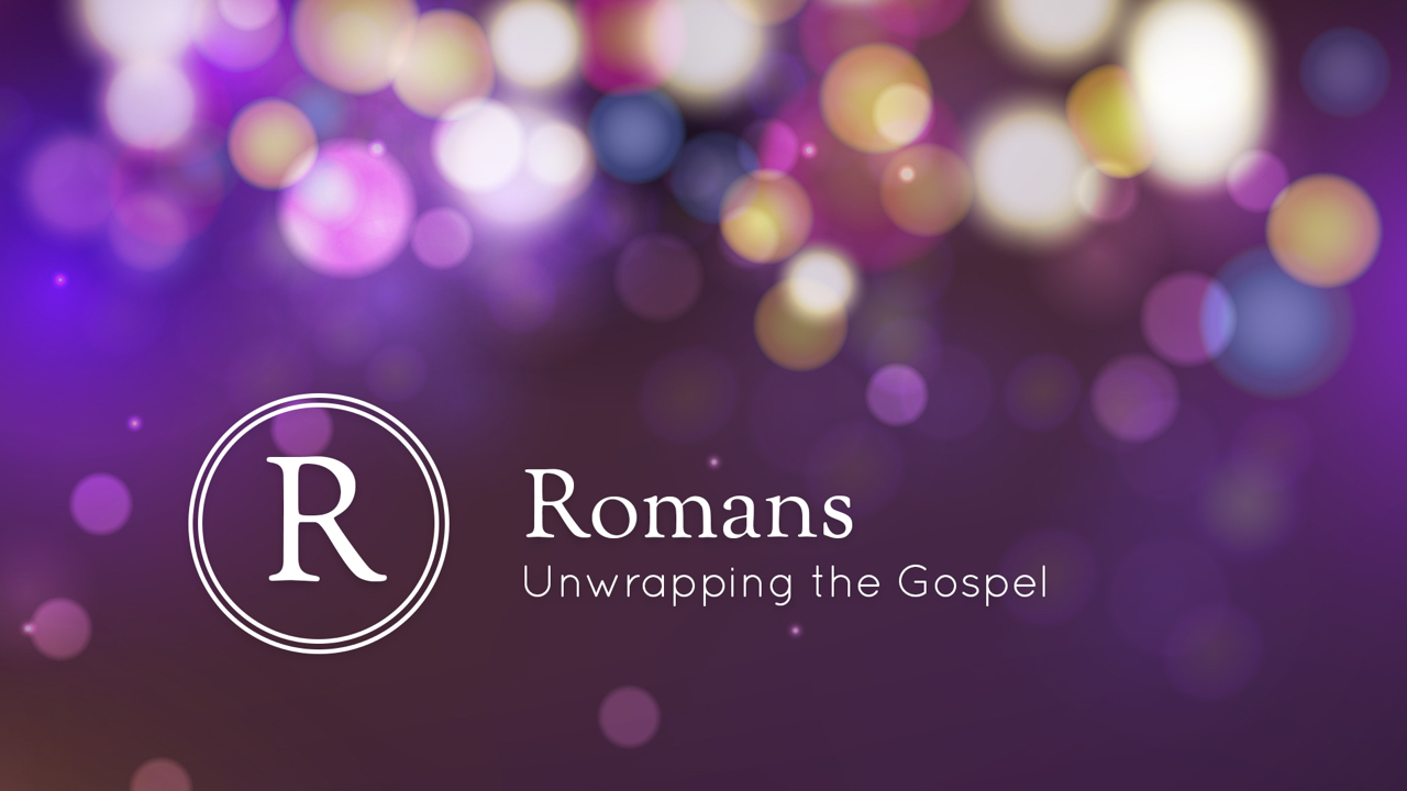Romans - Unwrapping the Gospel - Part 6.001.jpeg
