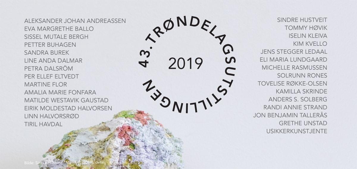 Trøndelagsutstillingen 2019 Trøndelag Senter for Samtidskunst, Trondheim (25mai- 4august) Levanger Kunstforening (5-27 oktober)