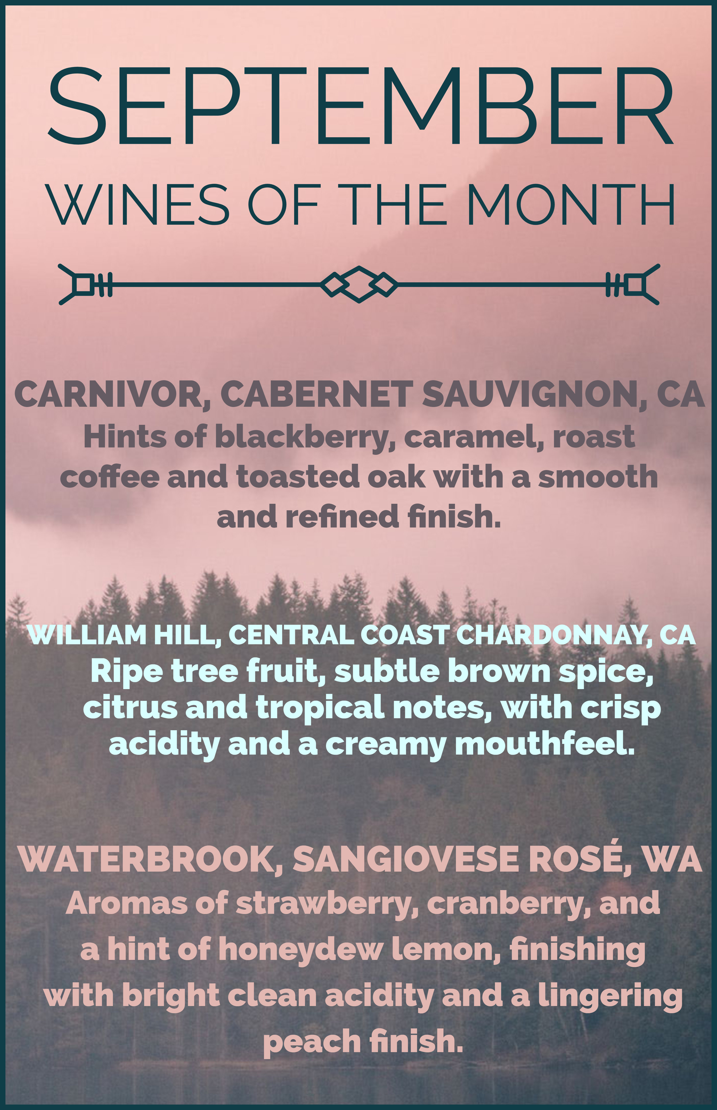 Red -    Carnivor, Cabernet Sauvignon, CA -  Hints of blackberry, caramel, roast coffee and toasted oak with a smooth and refined finish.  White -  William Hill, Central Coast Chardonnay, CA - Ripe tree fruit, subtle brown spice, citrus and tropical notes, with crisp acidity and a creamy mouthfeel.  Rosé -  Waterbrook, Sangiovese Rosé, WA - Aromas of strawberry, cranberry, and a hint of honeydew lemon, finishing with bright clean acidity and a lingering peach finish.